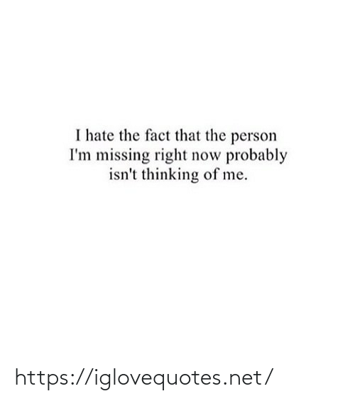 Isnt: I hate the fact that the person  I'm missing right now probably  isn't thinking of me. https://iglovequotes.net/