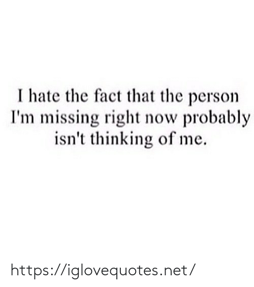 person: I hate the fact that the person  I'm missing right now probably  isn't thinking of me. https://iglovequotes.net/
