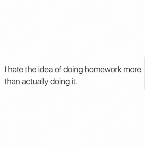 doing homework: I hate the idea of doing homework more  than actually doing it.