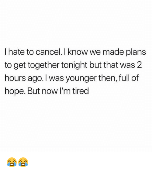 Memes, Hope, and 🤖: I hate to cancel. I know we made plans  to get together tonight but that was 2  hours ago.I was younger then, full of  hope. But now I'm tired 😂😂