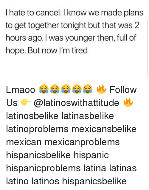 get together: I hate to cancel. I know we made plans  to get together tonight but that was 2  hours ago. I was younger then, full of  hope. But now lI'm tired Lmaoo 😂😂😂😂😂 🔥 Follow Us 👉 @latinoswithattitude 🔥 latinosbelike latinasbelike latinoproblems mexicansbelike mexican mexicanproblems hispanicsbelike hispanic hispanicproblems latina latinas latino latinos hispanicsbelike