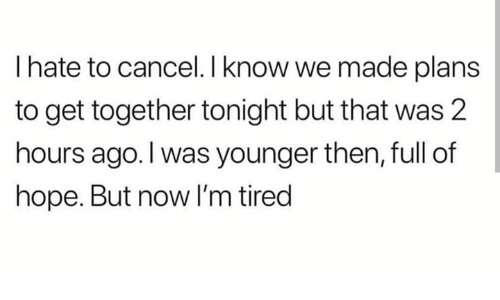 Humans of Tumblr, Hope, and Now: I hate to cancel.I know we made plans  to get together tonight but that was 2  hours ago.I was younger then, full of  hope. But now I'm tired