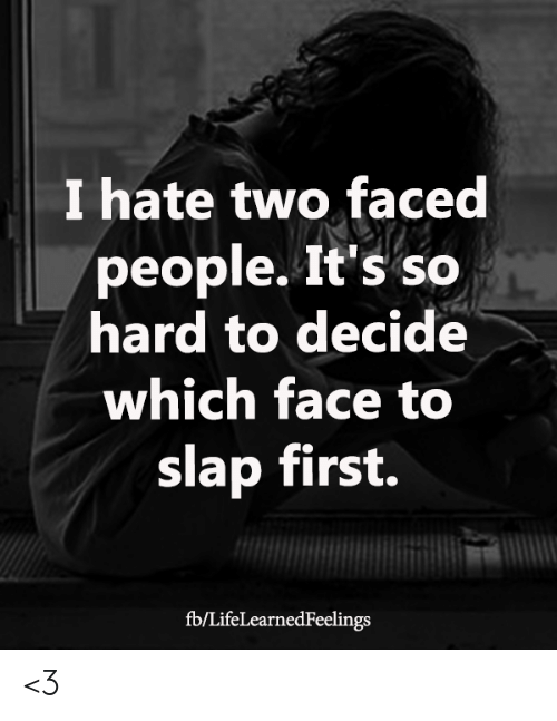 two faced: I hate two faced  people. It's so  hard to decide  which face to  slap first.  fb/LifeLearnedFeelings <3