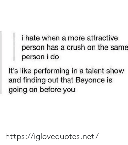 Beyonce, Crush, and Attractive Person: i hate when a more attractive  person has a crush on the same  person i do  It's like performing in a talent show  and finding out that Beyonce is  going on before you https://iglovequotes.net/