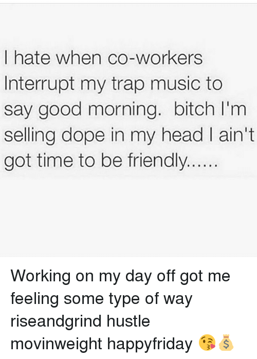 Feeling Some Type Of Way: I hate when co-workers  Interrupt my trap music to  say good morning. bitch l'm  selling dope in my head ain't  got time to be friendly Working on my day off got me feeling some type of way riseandgrind hustle movinweight happyfriday 😘💰