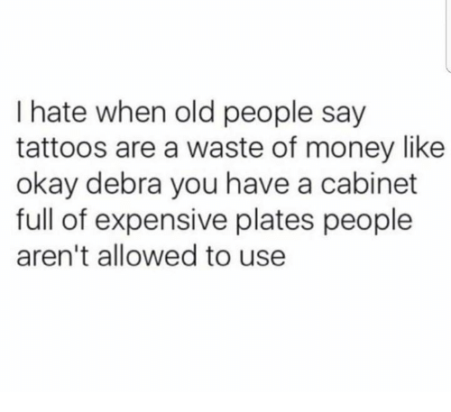Memes, Money, and Old People: I hate when old people say  tattoos are a waste of money like  okay debra you have a cabinet  full of expensive plates people  aren't allowed to use