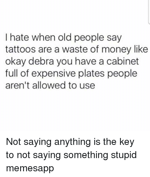 Memes, Money, and Old People: I hate when old people say  tattoos are a waste of money like  okay debra you have a cabinet  full of expensive plates people  aren't allowed to use Not saying anything is the key to not saying something stupid memesapp