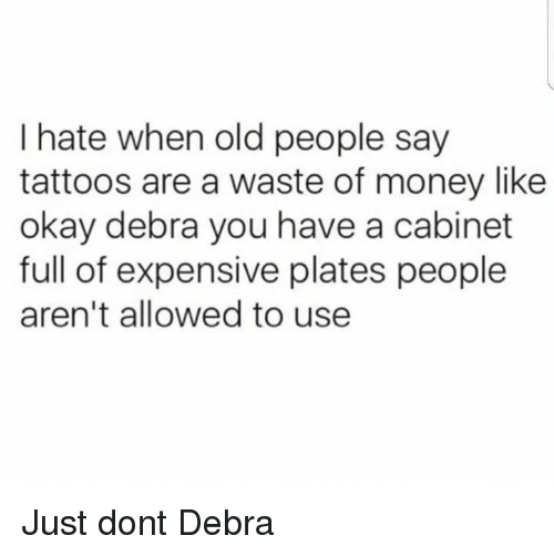 Money, Old People, and Tattoos: I hate when old people say  tattoos are a waste of money like  okay debra you have a cabinet  full of expensive plates people  aren't allowed to use Just dont Debra