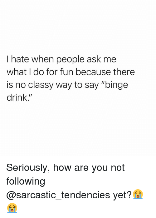 """tendencies: I hate when people ask me  what I do for fun because there  is no classy way to say """"binge  drink."""" Seriously, how are you not following @sarcastic_tendencies yet?😭😭"""