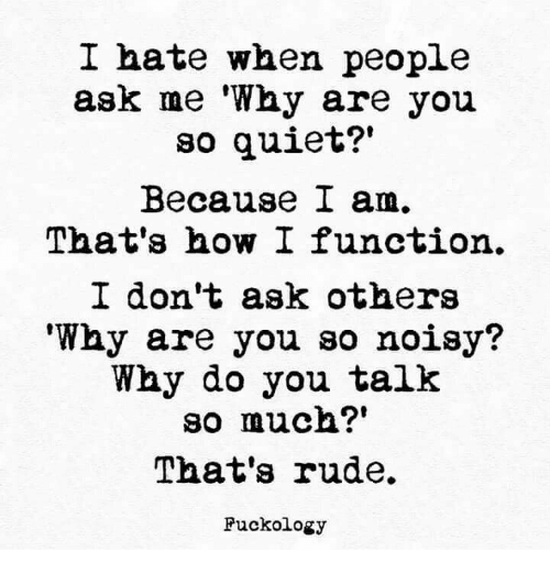 """noisy: I hate when people  ask me 'Why are you  so quiet?""""  Because I am  That's how I function.  I don't ask others  """"Why are you so noisy?  Why do you talk  so much?""""  That's rude.  Fuckology"""