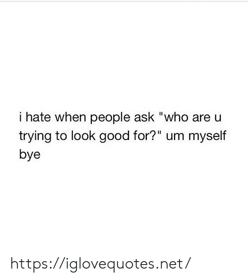 """bye: i hate when people ask """"who are u  trying to look good for?"""" um myself  bye https://iglovequotes.net/"""