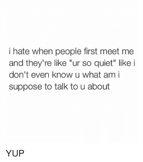 "Funny, Quiet, and First: i hate when people first meet me  and they're like ""ur so quiet"" like i  don't even know u what am i  suppose to talk to u about YUP"