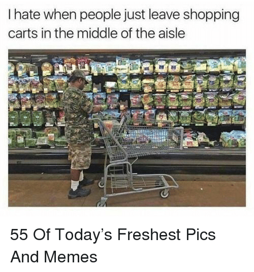 carts: I hate when people just leave shopping  carts in the middle of the aisle 55 Of Today's Freshest Pics And Memes