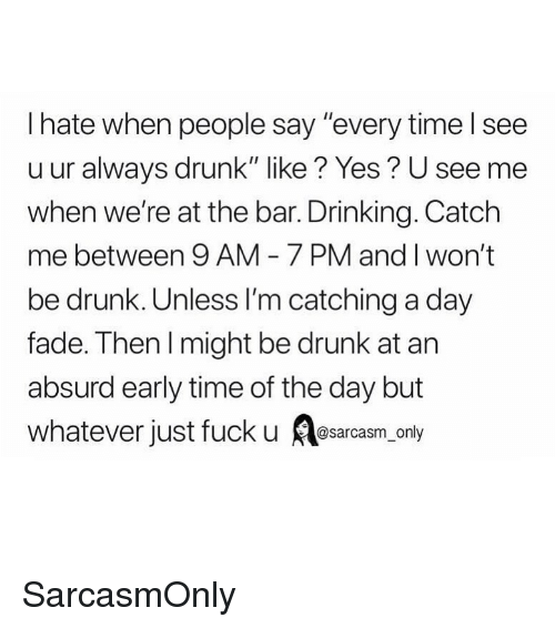 """Mee: I hate when people say """"every time l see  u ur always drunk"""" like? Yes? U see mee  when we're at the bar. Drinking. Catch  me between 9 AM 7 PM and I won't  be drunk. Unless I'm catching a day  fade. Then l might be drunk at arn  absurd early time of the day but  whatever just fuck u srcsm only SarcasmOnly"""