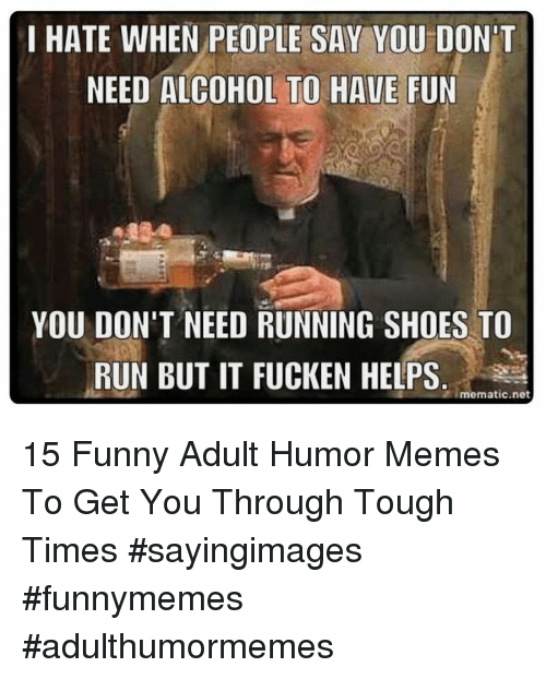 Tough Times: I HATE WHEN PEOPLE SAY YOU DON'T  NEED ALCOHOL TO HAVE FUN  YOU DON'T NEED RUNNING SHOES TO  RUN BUT IT FUCKEN HELPS.  imematic.net 15 Funny Adult Humor Memes To Get You Through Tough Times #sayingimages #funnymemes #adulthumormemes