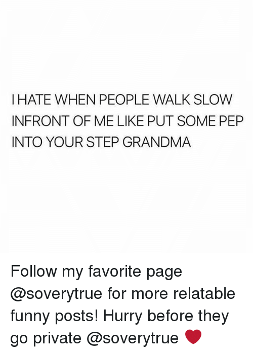 Funny, Grandma, and Relatable: I HATE WHEN PEOPLE WALK SLOW  INFRONT OF ME LIKE PUT SOME PEP  INTO YOUR STEP GRANDMA Follow my favorite page @soverytrue for more relatable funny posts! Hurry before they go private @soverytrue ❤️