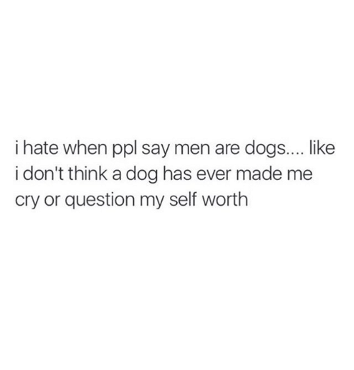 Dogs, Relationships, and Dog: i hate when ppl say men are dogs.... ike  i don't think a dog has ever made me  cry or question my self worth