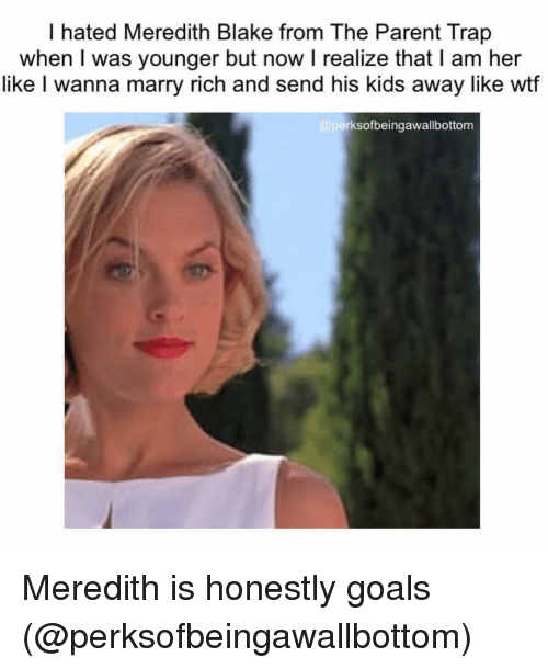 Goals, Trap, and Wtf: I hated Meredith Blake from The Parent Trap  when I was younger but now I realize that I am her  like I wanna marry rich and send his kids away like wtf  rksofbeingawallbottom Meredith is honestly goals (@perksofbeingawallbottom)