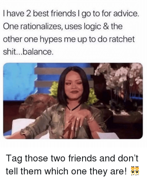 Advice, Friends, and Logic: I have 2 best friends I go to for advice.  One rationalizes, uses logic & the  other one hypes me up to do ratchet  shit...balance. Tag those two friends and don't tell them which one they are! 👯‍♀️