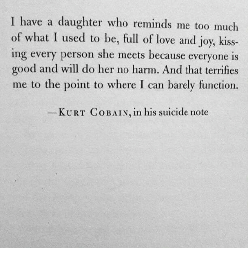 Kurt: I have a daughter who reminds me too much  of what I used to be, full of love and joy, kiss-  ing every person she meets because everyone is  good and will do her no harm. And that terrifies  me to the point to where I can barely function.  KURT Co BAIN, in his suicide note