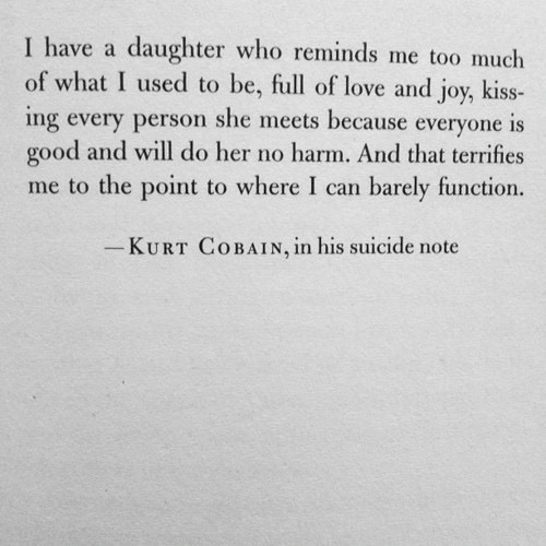 Kurt: I have a daughter who reminds me too much  of what I used to be, full of love and joy, kiss-  ing every person she meets because everyone is  good and will do her no harm. And that terrifies  me to the point to where I can barely function.  KURT COBAIN, ln his suicide note