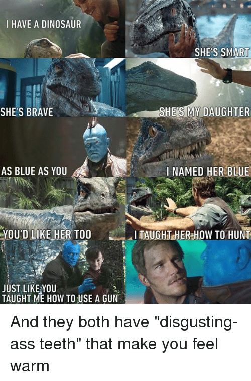 "Ass, Dank, and Dinosaur: I HAVE A DINOSAUR  SHES SMART  SHE'S BRAVE  SHE'S MY DAUGHTER  AS BLUE AS YOU  I NAMED HER BLUE  YOU'D LIKE HER TOO  TAUGHT HER HOW TO HUNT  JUST LIKE YOU  TAUGHT ME HOW TO USE A GUN And they both have ""disgusting-ass teeth"" that make you feel warm"