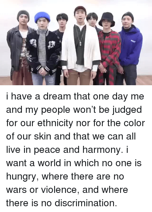 A Dream, Hungry, and Live: i have a dream that one day me and my people won't be judged for our ethnicity nor for the color of our skin and that we can all live in peace and harmony. i want a world in which no one is hungry, where there are no wars or violence, and where there is no discrimination.