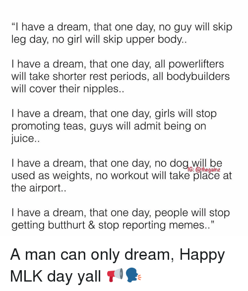 "A Dream, Butthurt, and Girls: ""I have a dream, that one day, no guy will skip  leg day, no girl will skip upper body..  I have a dream, that one day, all powerlifters  will take shorter rest periods, all bodybullders  will cover their nipples..  I have a dream, that one day, girls will stop  promoting teas, guys will admit being on  Juice..  I have a dream, that one day, no dog will be  used as weights, no workout will take place at  the airport.  G: athegainz  I have a dream, that one day, people will stop  getting butthurt & stop reportina memes.."" A man can only dream, Happy MLK day yall 📢🗣"