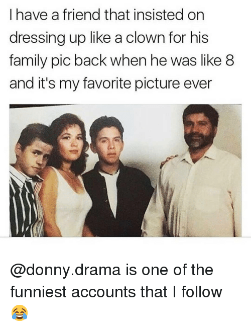Family, Memes, and Back: I have a friend that insisted on  dressing up like a clown for his  family pic back when he was like 8  and it's my favorite picture ever @donny.drama is one of the funniest accounts that I follow 😂