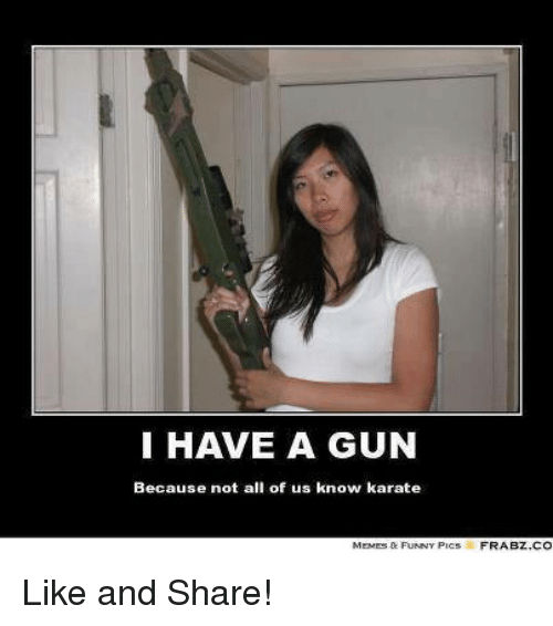 karat: I HAVE A GUN  Because not all of us know karate  FRABZ CO Like and Share!