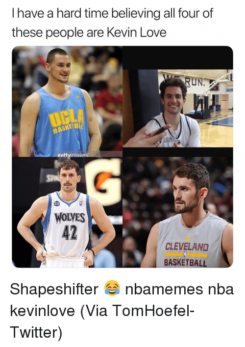 Kevin Love: I have a hard time believing all four of  these people are Kevin Love  RUN.  gettvimages  25  WOLVES  CLEVELAND  BASKETBALL Shapeshifter 😂 nbamemes nba kevinlove (Via TomHoefel-Twitter)