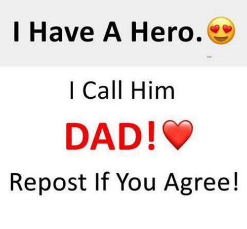 Repost If: I Have A Hero.  | Call Him  DAD!  Repost If You Agree!