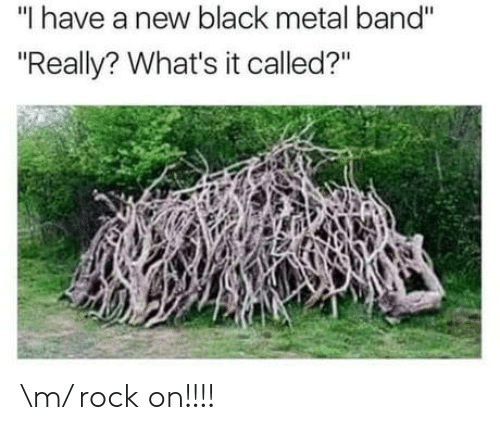 """Black Metal: """"I have a new black metal band""""  """"Really? What's it called?"""" \m/ rock on!!!!"""