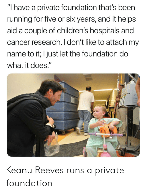 "cancer research: ""I have a private foundation that's been  running for five or six years, and it helps  aid a couple of children's hospitals and  cancer research. I don't like to attach my  name to it; I just let the foundation do  what it does."" Keanu Reeves runs a private foundation"