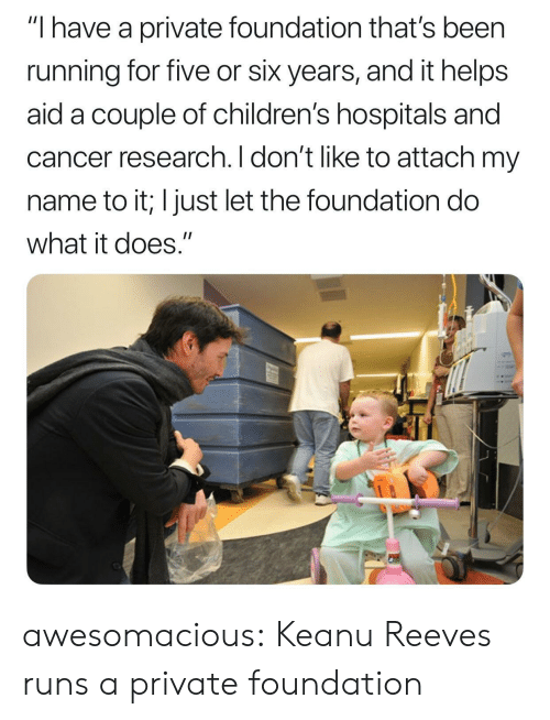 "cancer research: ""I have a private foundation that's been  running for five or six years, and it helps  aid a couple of children's hospitals and  cancer research. I don't like to attach my  name to it; I just let the foundation do  what it does."" awesomacious:  Keanu Reeves runs a private foundation"