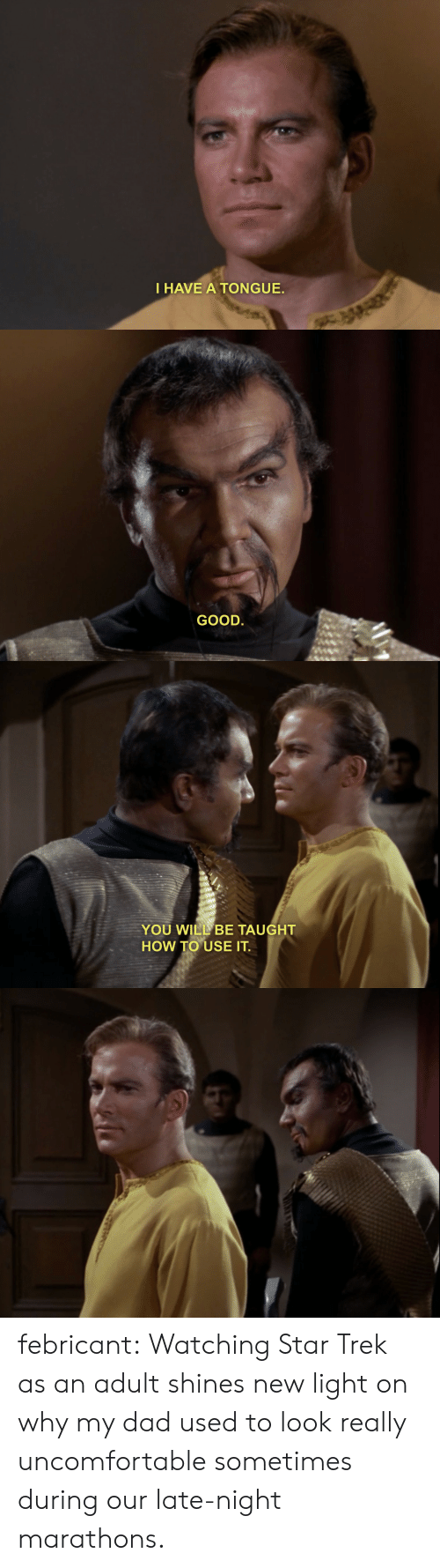 Star Trek: I HAVE A TONGUE.   GOOD.   YOU WILL BE TAUGHT  HOW TO USE IT febricant:  Watching Star Trek as an adult shines new light on why my dad used to look really uncomfortable sometimes during our late-night marathons.