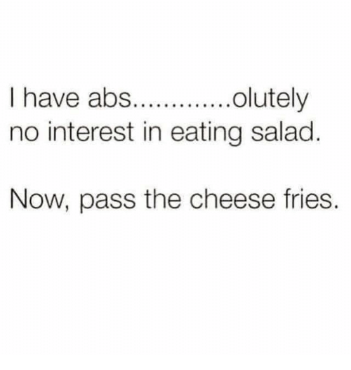 Passe: I have abs..olutely  no interest in eating salad  Now, pass the cheese fries.
