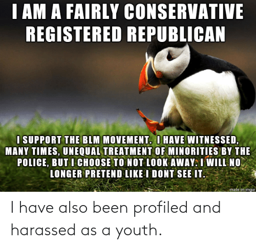 Also: I have also been profiled and harassed as a youth.