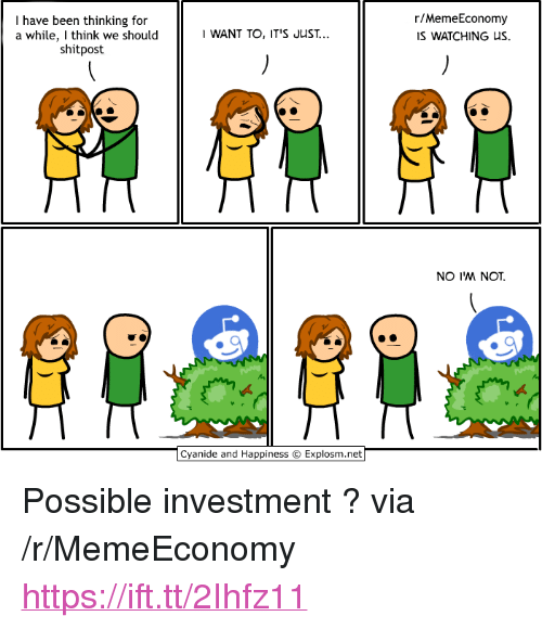 """Been, Via, and Think: I have been thinking for  a while, I think we should  shitpost  r/MemeEconomy  IS WATCHING US  WANT TO, IT'S JUST...  NO IM NOT. <p>Possible investment ? via /r/MemeEconomy <a href=""""https://ift.tt/2Ihfz11"""">https://ift.tt/2Ihfz11</a></p>"""