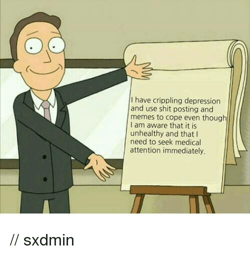 Dank, Depression, and 🤖: I have crippling depression  and use shit posting and  memes to cope even thoug  am aware that it is  unhealthy and that I  need to seek medical  attention immediately. // sxdmin