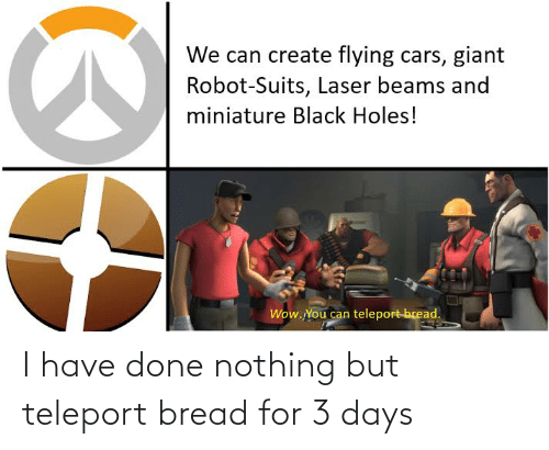 teleport: I have done nothing but teleport bread for 3 days
