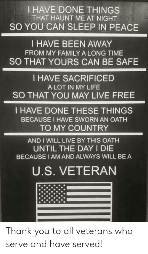 Sworn: I HAVE DONE THINGS  THAT HAUNT ME AT NIGHT  SO YOU CAN SLEEP IN PEACE  I HAVE BEEN AWAY  FROM MY FAMILY A LONG TIME  SO THAT YOURS CAN BE SAFE  I HAVE SACRIFICED  A LOT IN MY LIFE  SO THAT YOU MAY LIVE FREE  I HAVE DONE THESE THINGS  BECAUSE I HAVE SWORN AN OATH  TO MY COUNTRY  AND I WILL LIVE BY THIS OATH  UNTIL THE DAY I DIE  BECAUSE I AM AND ALWAYS WILL BE A  U.S. VETERAN Thank you to all veterans who serve and have served!