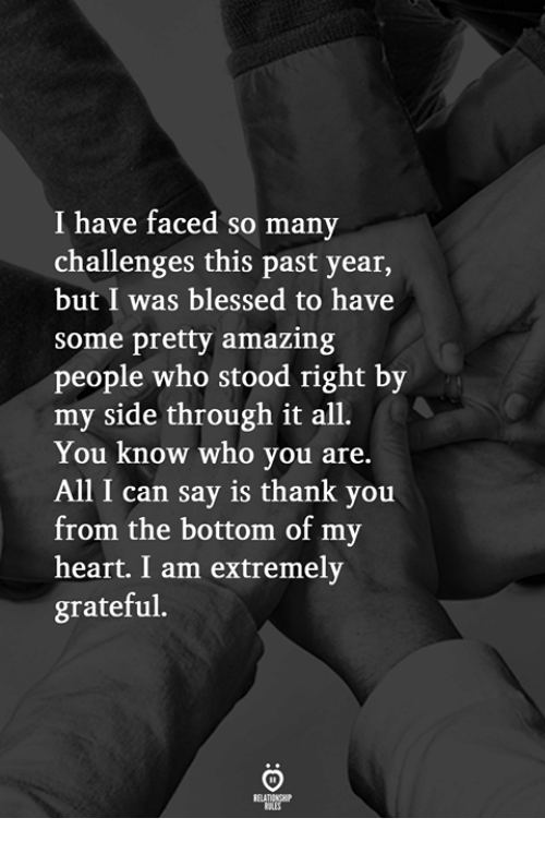 Blessed, Thank You, and Heart: I have faced so many  challenges this past year,  but I was blessed to have  some pretty amazing  people who stood right by  my side through it all.  You know who you are.  All I can say is thank you  from the bottom of my  heart. I am extremely  grateful.