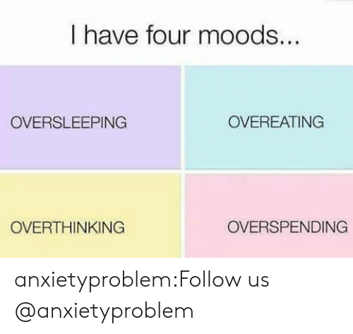 overeating: I have four moods  OVERSLEEPING  OVEREATING  OVERTHINKING  OVERSPENDING anxietyproblem:Follow us @anxietyproblem​