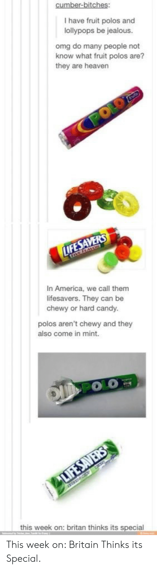 America, Candy, and Heaven: I have fruit polos and  lollypops be jealous  omg do many people not  know what fruit polos are?  they are heaven  In America, we call them  lifesavers. They can be  chewy or hard candy.  polos aren't chewy and they  also come in mint.  this week on: britan thinks its special This week on: Britain Thinks its Special.