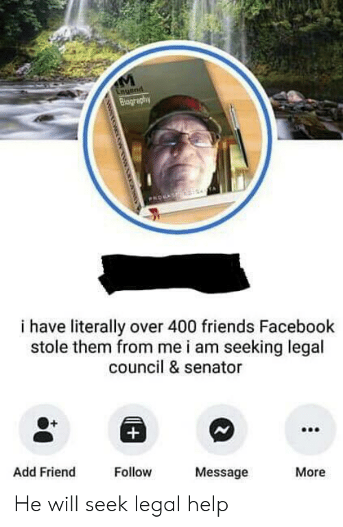 Facebook, Friends, and Help: i have literally over 400 friends Facebook  stole them from me i am seeking legal  council & senator  Add Friend  Follow  Message  More He will seek legal help