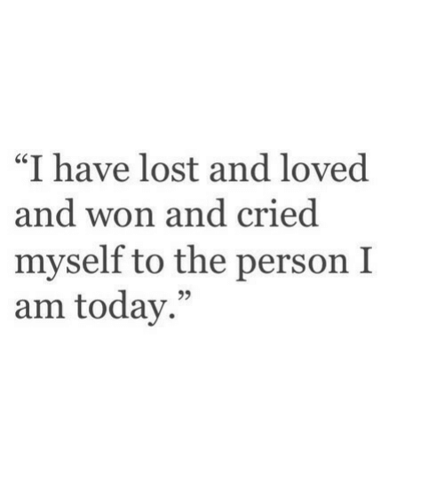 "Lost, Today, and Person: ""I have lost and loved  nd won and cried  myself to the person I  am today."""