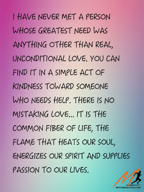 Life, Love, and Common: I HAVE NEVER MET A PERSON  WHOSE GREATEST NEED WAS  ANYTHING OTHER THAN REAL,  UNCONDITIONAL LOVE. YOU CAN  FIND IT IN A SIMPLE ACT OF  KINDNESS TOWARD SOMEONE  WHO NEEDS HELP. THERE IS NO  MISTAKING LOVE... IT IS THE  COMMON FIBER OF LIFE, THE  FLAME THAT HEATS OUR SOUL,  ENERGIZES OUR SPIRIT AND SUPPLIES  PASSION TO OUR LIVES,  MOVEMEQUOTESs.com