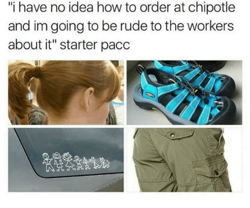 """Chipotle, Rude, and How To: """"i have no idea how to order at chipotle  and im going to be rude to the workers  about it"""" starter pacc"""