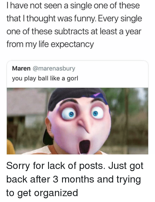 Play Ball: I have not seen a single one of these  that I thought was funny. Every single  one of these subtracts at least a year  from my life expectancy  Maren @marenasbury  you play ball like a gorl Sorry for lack of posts. Just got back after 3 months and trying to get organized